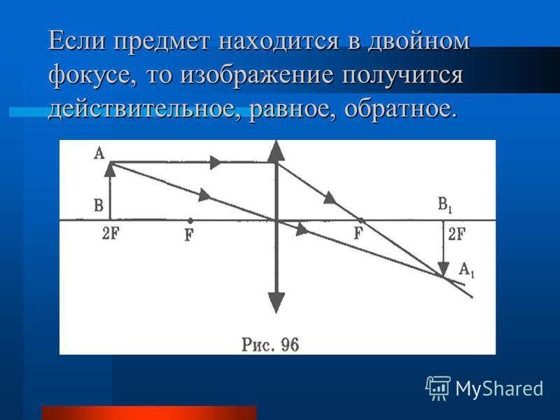 Если предмет находится в двойном фокусе, то изображение получится действительное, равное, обратное.