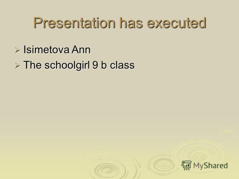 Presentation has executed Isimetova Ann Isimetova Ann The schoolgirl 9 b class The schoolgirl 9 b class