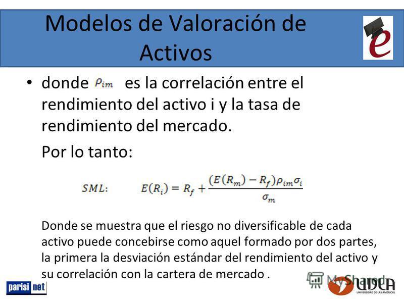 Modelos de Valoración de Activos donde es la correlación entre el rendimiento del activo i y la tasa de rendimiento del mercado. Por lo tanto: Donde se muestra que el riesgo no diversificable de cada activo puede concebirse como aquel formado por dos