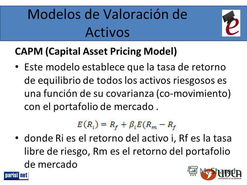 Modelos de Valoración de Activos CAPM (Capital Asset Pricing Model) Este modelo establece que la tasa de retorno de equilibrio de todos los activos riesgosos es una función de su covarianza (co-movimiento) con el portafolio de mercado. donde Ri es el