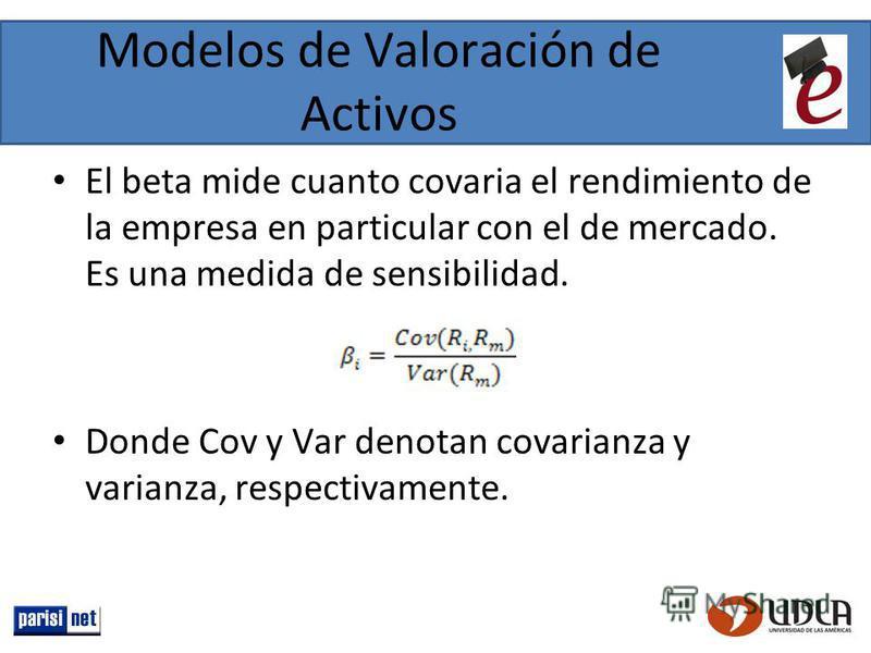 Modelos de Valoración de Activos El beta mide cuanto covaria el rendimiento de la empresa en particular con el de mercado. Es una medida de sensibilidad. Donde Cov y Var denotan covarianza y varianza, respectivamente.