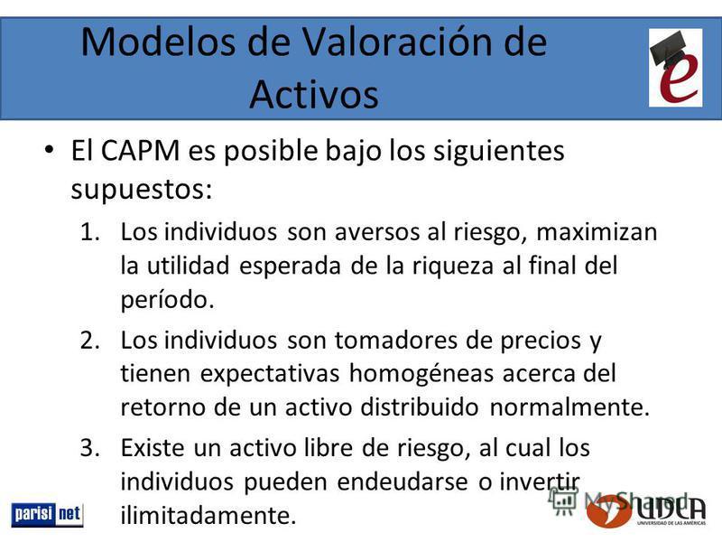 Modelos de Valoración de Activos El CAPM es posible bajo los siguientes supuestos: 1.Los individuos son aversos al riesgo, maximizan la utilidad esperada de la riqueza al final del período. 2.Los individuos son tomadores de precios y tienen expectati