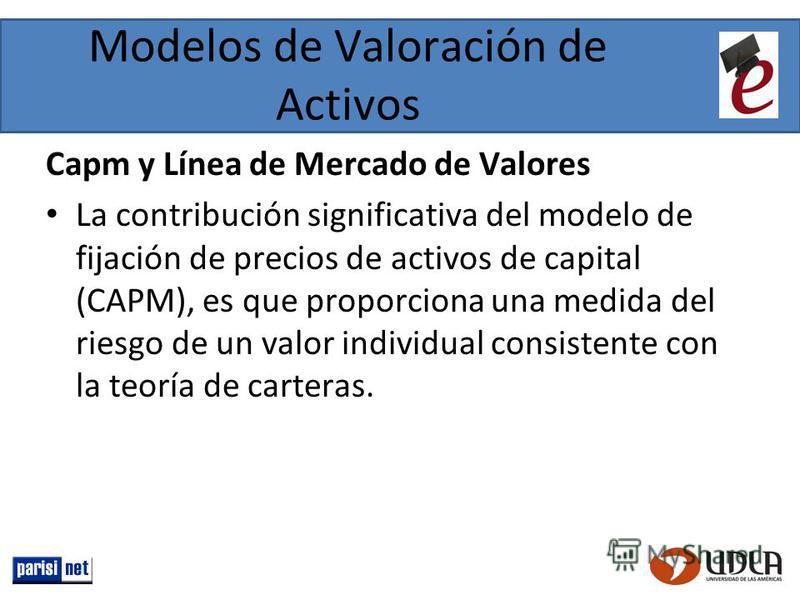Modelos de Valoración de Activos Capm y Línea de Mercado de Valores La contribución significativa del modelo de fijación de precios de activos de capital (CAPM), es que proporciona una medida del riesgo de un valor individual consistente con la teorí