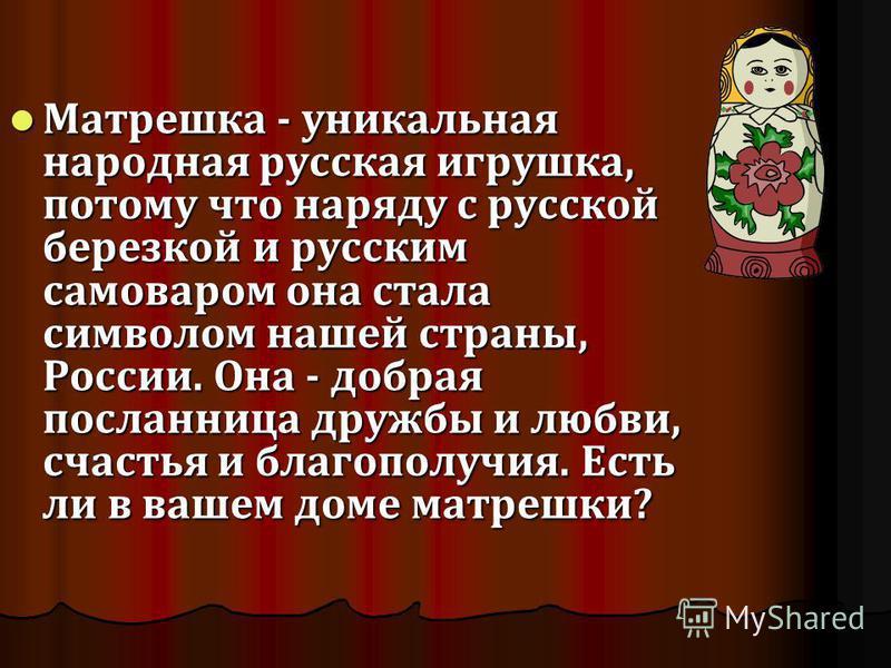 Матрешка - уникальная народная русская игрушка, потому что наряду с русской березкой и русским самоваром она стала символом нашей страны, России. Она - добрая посланница дружбы и любви, счастья и благополучия. Есть ли в вашем доме матрешки? Матрешка
