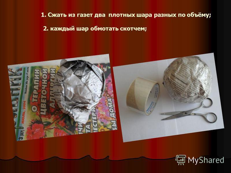 1. Сжать из газет два плотных шара разных по объёму; 2. каждый шар обмотать скотчем;