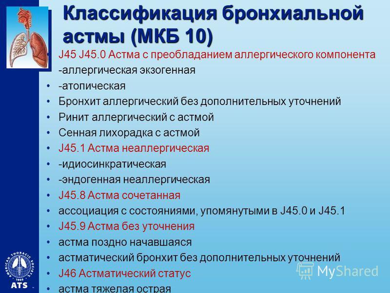 Классификация бронхиальной астмы (МКБ 10) J45 J45.0 Астма с преобладанием аллергического компонента -аллергическая экзогенная -атопическая Бронхит аллергический без дополнительных уточнений Ринит аллергический с астмой Сенная лихорадка с астмой J45.1