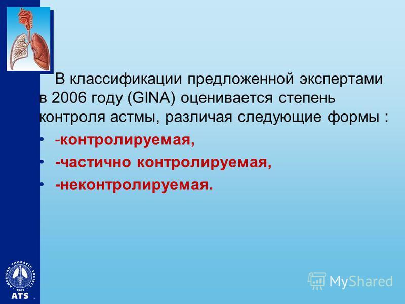 В классификации предложенной экспертами в 2006 году (GINA) оценивается степень контроля астмы, различая следующие формы : -контролируемая, -частично контролируемая, -неконтролируемая.