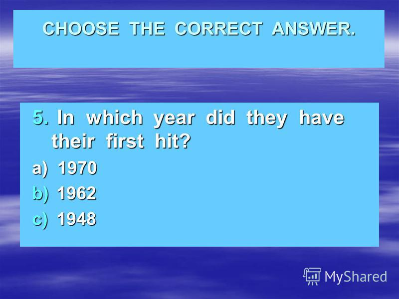 CHOOSE THE CORRECT ANSWER. 5. In which year did they have their first hit? a) 1970 b) 1962 c) 1948