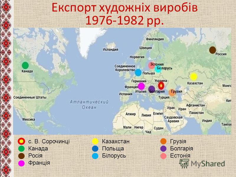 Експорт художніх виробів 1976-1982 рр. с. В. Сорочинці Канада Росія Франція Казахстан Польща Білорусь Грузія Болгарія Естонія