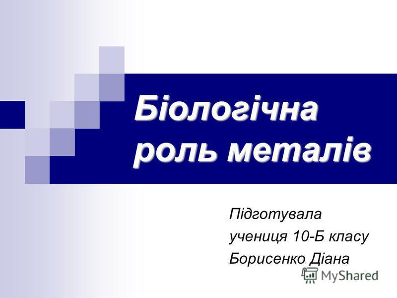 Біологічна роль металів Підготувала учениця 10-Б класу Борисенко Діана