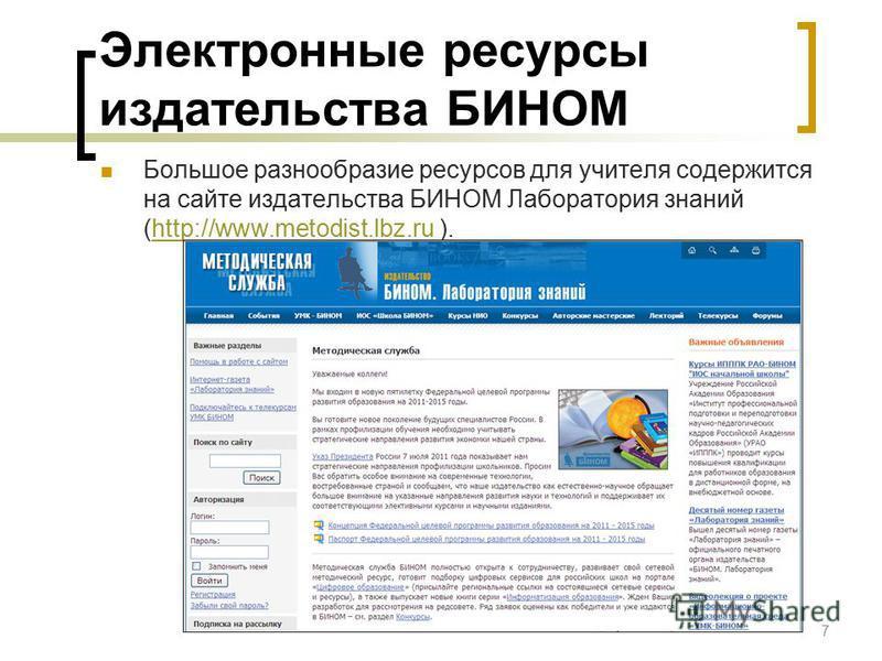 Электронные ресурсы издательства БИНОМ Большое разнообразие ресурсов для учителя содержится на сайте издательства БИНОМ Лаборатория знаний (http://www.metodist.lbz.ru ).http://www.metodist.lbz.ru 7
