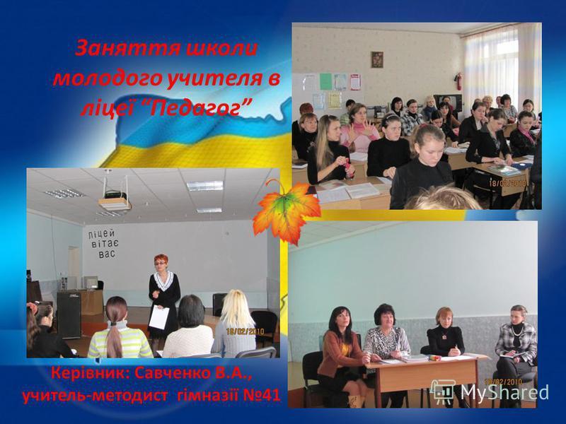 Заняття школи молодого учителя в ліцеї Педагог Керівник: Савченко В.А., учитель-методист гімназії 41