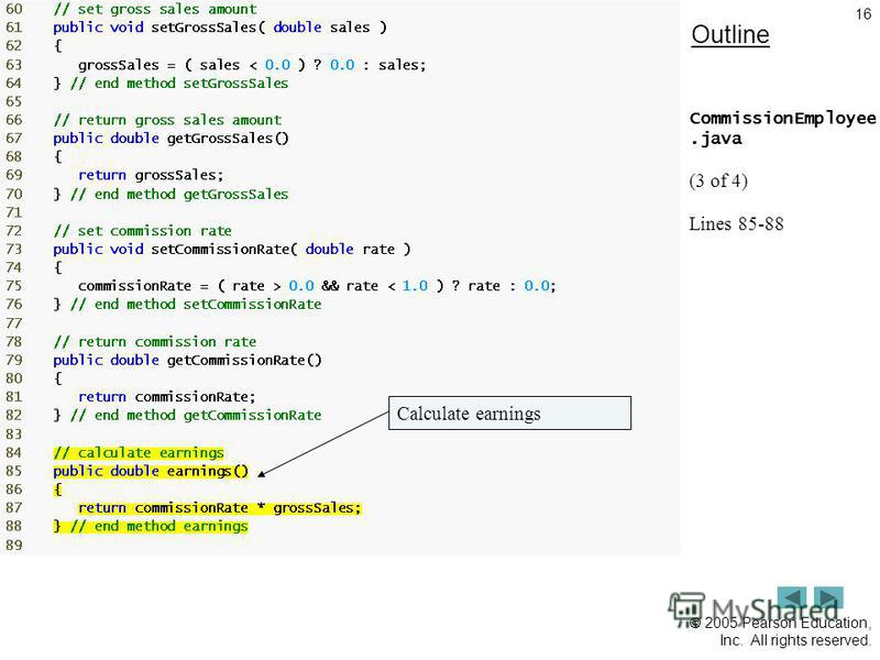 2005 Pearson Education, Inc. All rights reserved. 16 Outline CommissionEmployee.java (3 of 4) Lines 85-88 Calculate earnings