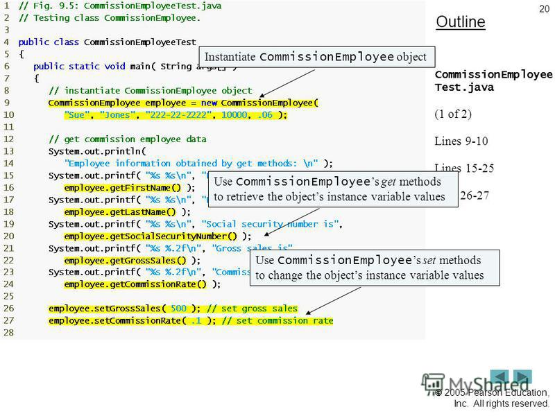 2005 Pearson Education, Inc. All rights reserved. 20 Outline CommissionEmployee Test.java (1 of 2) Lines 9-10 Lines 15-25 Line 26-27 Instantiate CommissionEmployee objectUse CommissionEmployee s get methods to retrieve the objects instance variable v