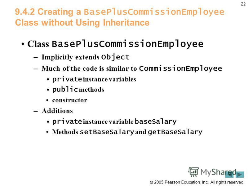 2005 Pearson Education, Inc. All rights reserved. 22 9.4.2 Creating a BasePlusCommissionEmployee Class without Using Inheritance Class BasePlusCommissionEmployee – Implicitly extends Object – Much of the code is similar to CommissionEmployee private
