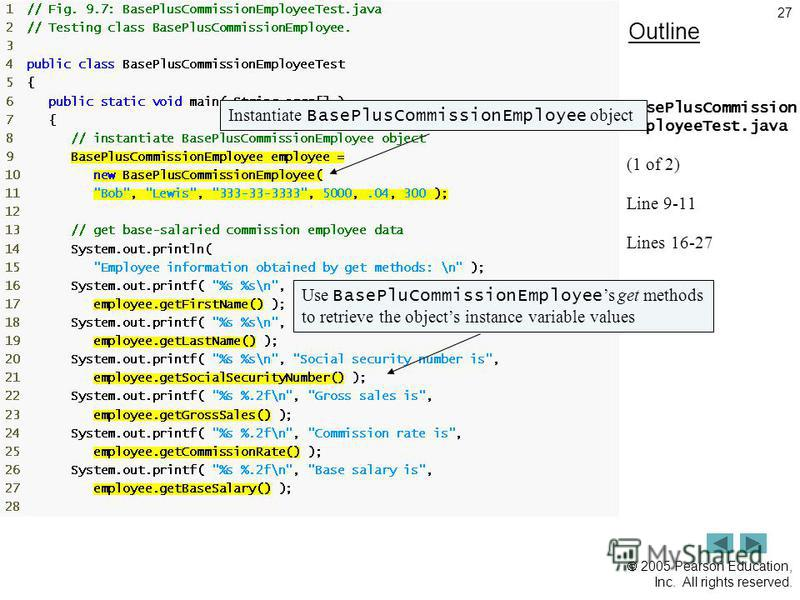 2005 Pearson Education, Inc. All rights reserved. 27 Outline BasePlusCommission EmployeeTest.java (1 of 2) Line 9-11 Lines 16-27 Instantiate BasePlusCommissionEmployee objectUse BasePluCommissionEmployee s get methods to retrieve the objects instance