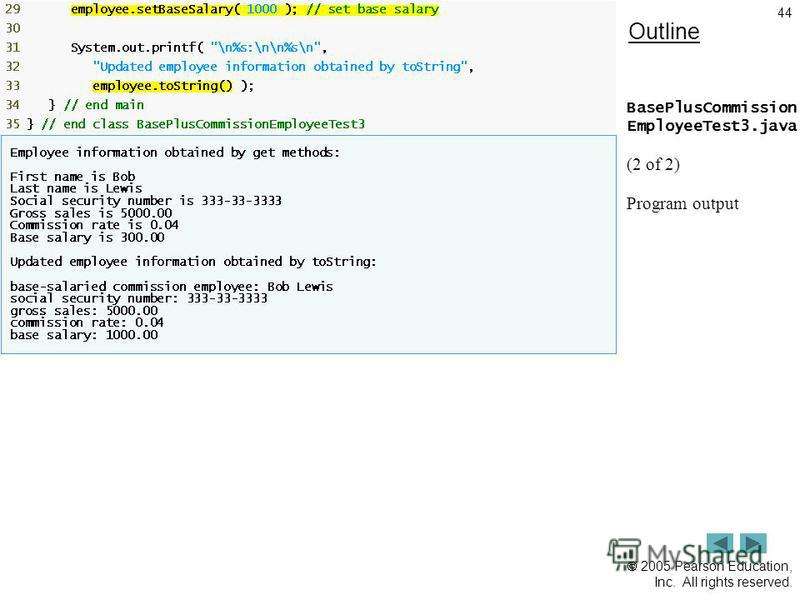 2005 Pearson Education, Inc. All rights reserved. 44 Outline BasePlusCommission EmployeeTest3.java (2 of 2) Program output
