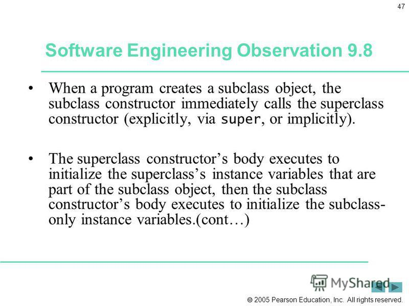2005 Pearson Education, Inc. All rights reserved. 47 Software Engineering Observation 9.8 When a program creates a subclass object, the subclass constructor immediately calls the superclass constructor (explicitly, via super, or implicitly). The supe