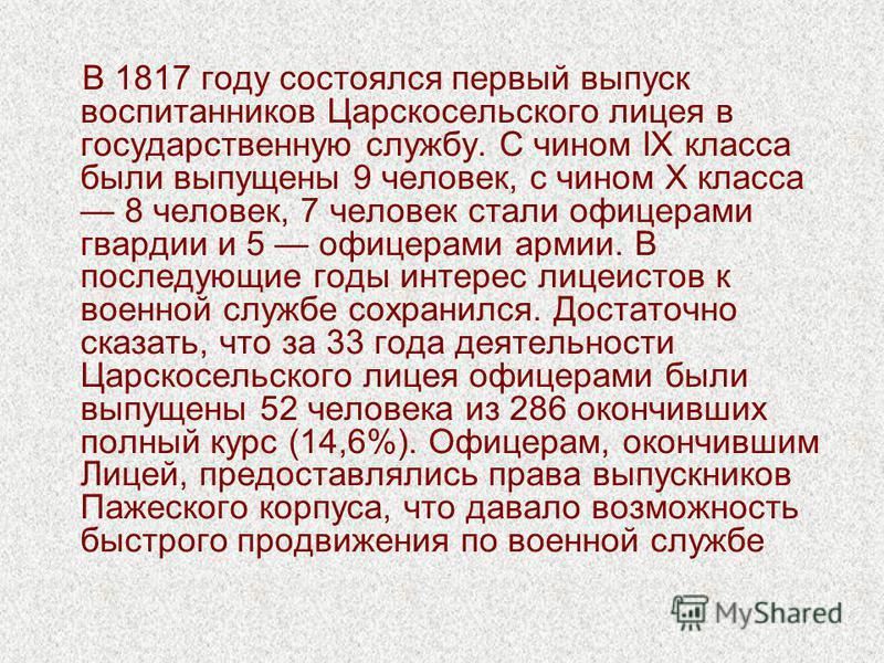 В 1817 году состоялся первый выпуск воспитанников Царскосельского лицея в государственную службу. С чином IX класса были выпущены 9 человек, с чином Х класса 8 человек, 7 человек стали офицерами гвардии и 5 офицерами армии. В последующие годы интерес