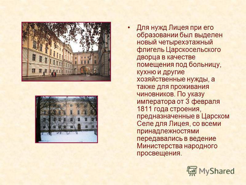Для нужд Лицея при его образовании был выделен новый четырехэтажный флигель Царскосельского дворца в качестве помещения под больницу, кухню и другие хозяйственные нужды, а также для проживания чиновников. По указу императора от 3 февраля 1811 года ст
