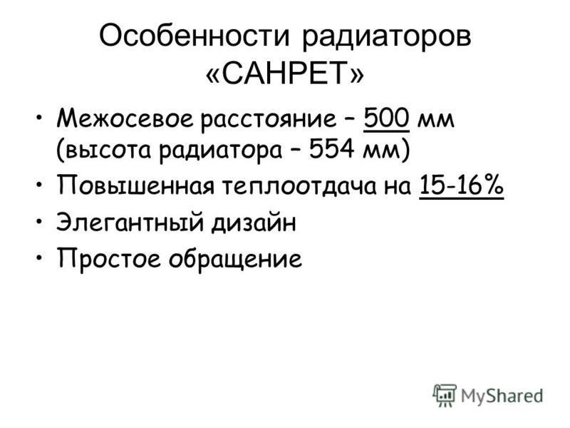 Особенности радиаторов «САНРЕТ» Межосевое расстояние – 500 мм (высота радиатора – 554 мм) Повышенная теплоотдача на 15-16% Элегантный дизайн Простое обращение