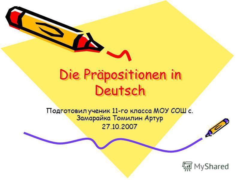 Die Präpositionen in Deutsch Подготовил ученик 11-го класса МОУ СОШ с. Замарайка Томилин Артур 27.10.2007