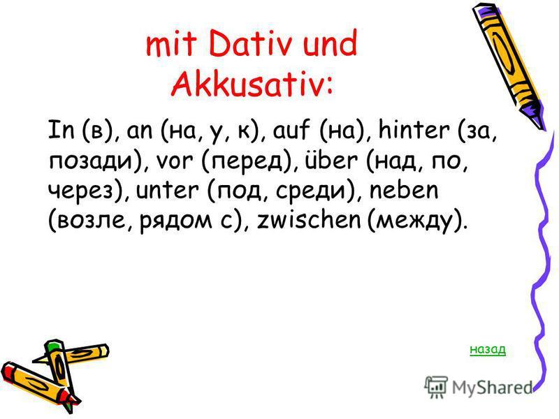 mit Dativ und Akkusativ: In (в), an (на, у, к), auf (на), hinter (за, позади), vor (перед), über (над, по, через), unter (под, среди), neben (возле, рядом с), zwischen (между). назад