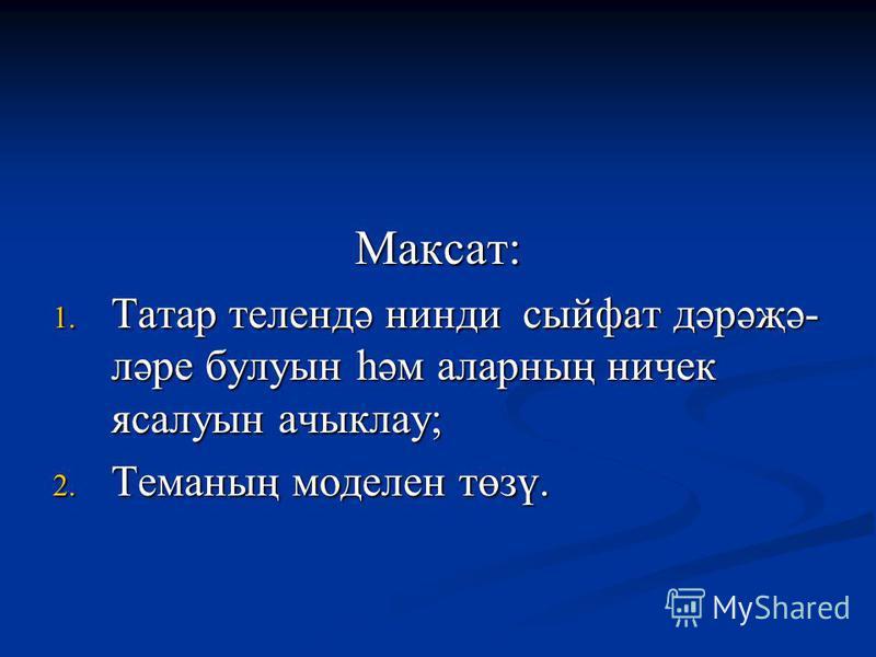 Максат: 1. Татар телендә нинди сыйфат дәрәҗә- ләре булуын һәм аларның ничек ясалуын ачыклау; 2. Теманың моделен төзү.