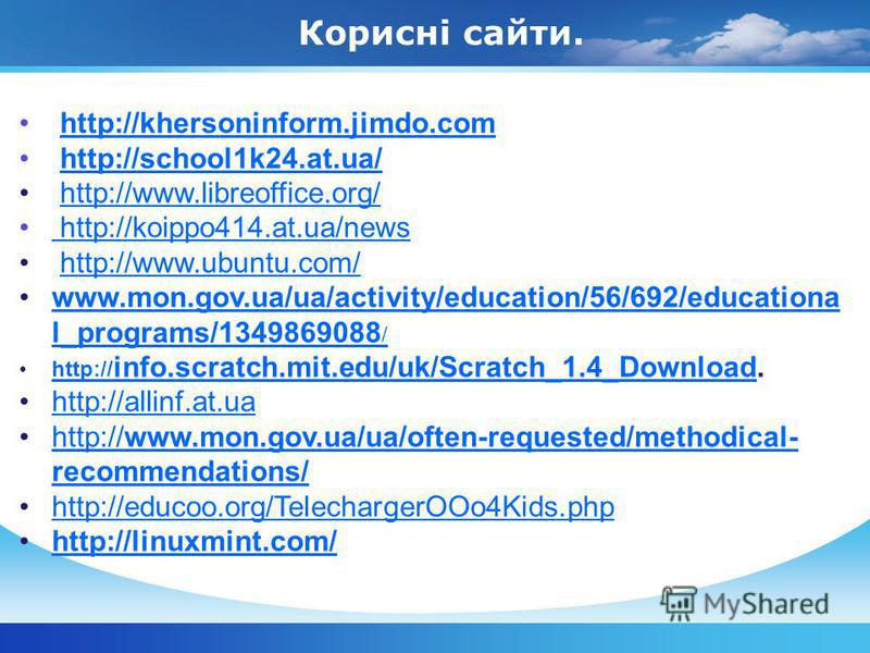 Корисні сайти. http://khersoninform.jimdo.com http://school1k24.at.ua/ http://www.libreoffice.org/ http://koippo414.at.ua/news http://koippo414.at.ua/news http://www.ubuntu.com/ www.mon.gov.ua/ua/activity/education/56/692/educationa l_programs/134986