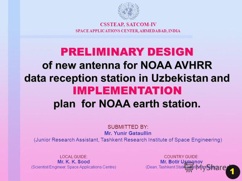 PRELIMINARY DESIGN of new antenna for NOAA AVHRR data reception station in Uzbekistan and IMPLEMENTATION plan for NOAA earth station. CSSTEAP, SATCOM-IV SPACE APPLICATIONS CENTER, AHMEDABAD, INDIA 1 LOCAL GUIDE: Mr. K. K. Sood (Scientist/Engineer, Sp