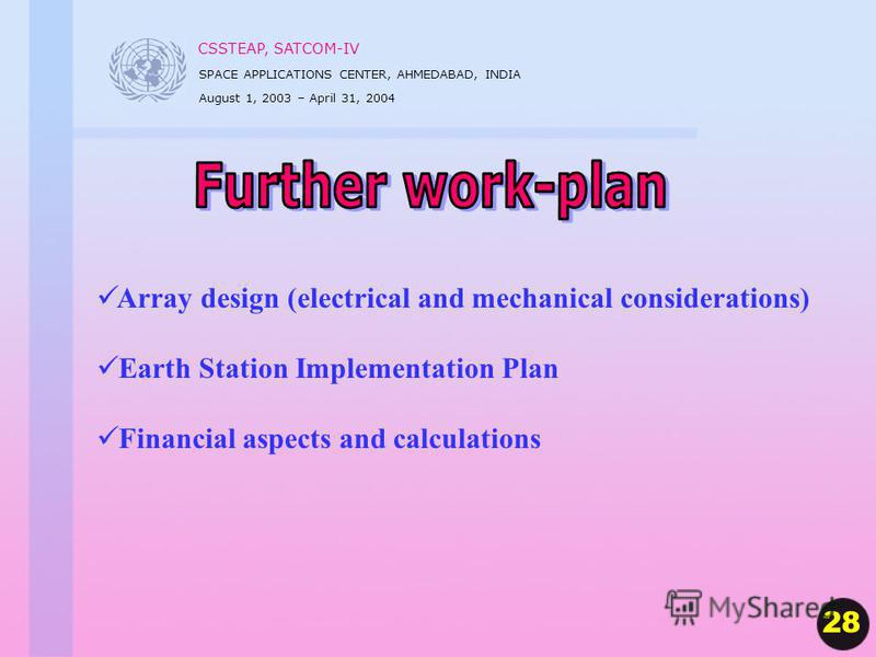 CSSTEAP, SATCOM-IV SPACE APPLICATIONS CENTER, AHMEDABAD, INDIA August 1, 2003 – April 31, 2004 Array design (electrical and mechanical considerations) Earth Station Implementation Plan Financial aspects and calculations 28
