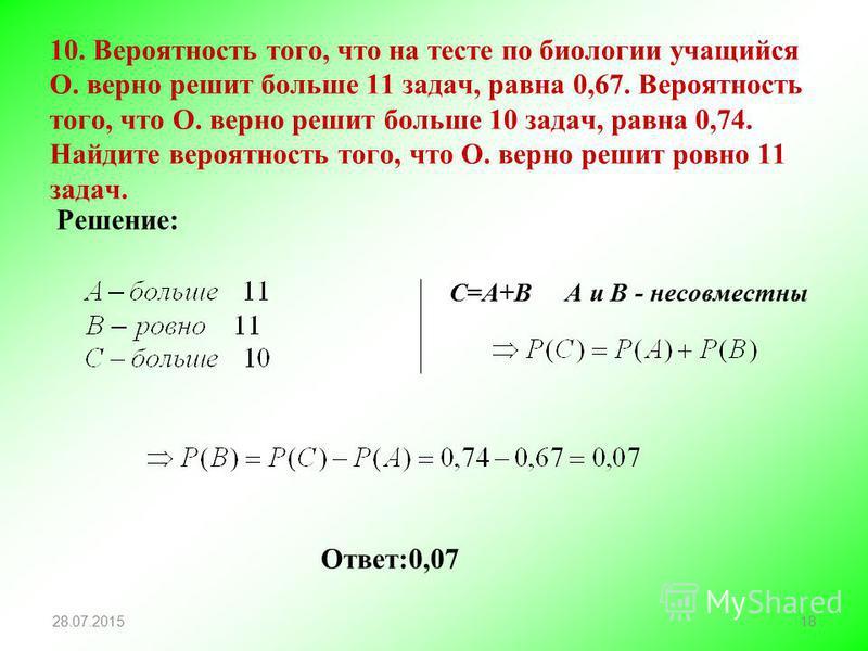10. Вероятность того, что на тесте по биологии учащийся О. верно решит больше 11 задач, равна 0,67. Вероятность того, что О. верно решит больше 10 задач, равна 0,74. Найдите вероятность того, что О. верно решит ровно 11 задач. 28.07.201518 Решение: О