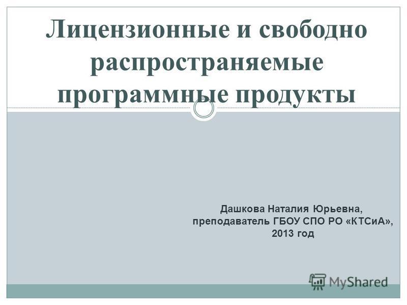 Лицензионные и свободно распространяемые программные продукты Дашкова Наталия Юрьевна, преподаватель ГБОУ СПО РО «КТСиА», 2013 год