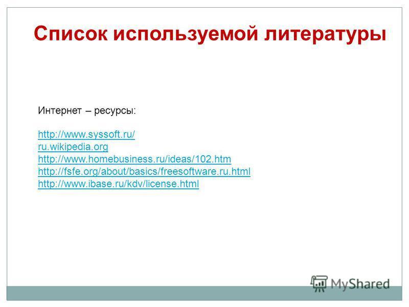 Список используемой литературы http://www.syssoft.ru/ ru.wikipedia.org http://www.homebusiness.ru/ideas/102. htm http://fsfe.org/about/basics/freesoftware.ru.html http://www.ibase.ru/kdv/license.html Интернет – ресурсы: