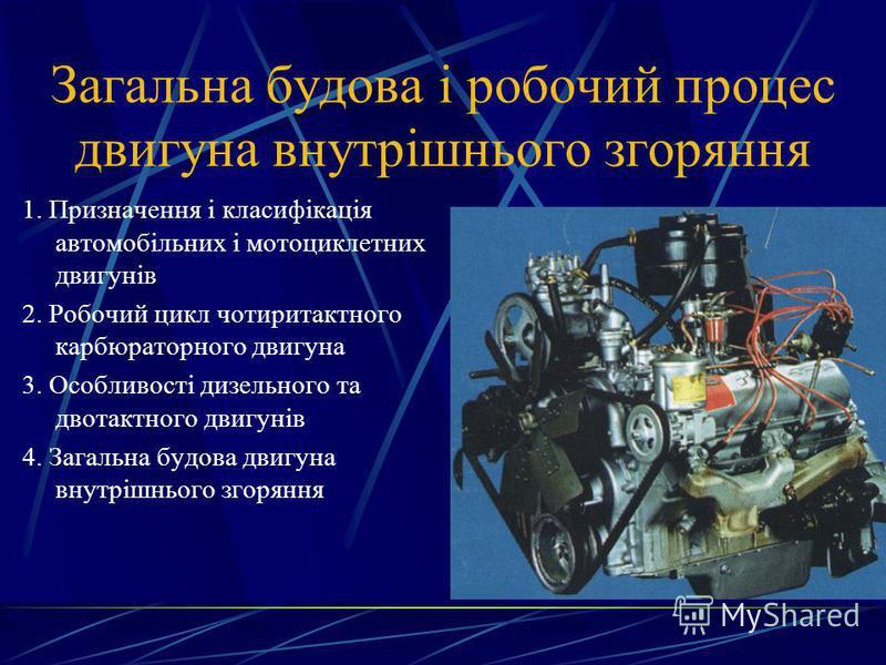 Загальна будова і робочий процес двигуна внутрішнього згоряння 1. Призначення і класифікація автомобільних і мотоциклетних двигунів 2. Робочий цикл чотиритактного карбюраторного двигуна 3. Особливості дизельного та двотактного двигунів 4. Загальна бу