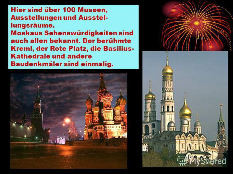 Hier sind über 100 Museen, Ausstellungen und Ausstel lungsräume. Moskaus Sehenswürdigkeiten sind auch allen bekannt. Der berühmte Kreml, der Rote Platz, die Basilius- Kathedrale und andere Baudenkmäler sind einmalig.