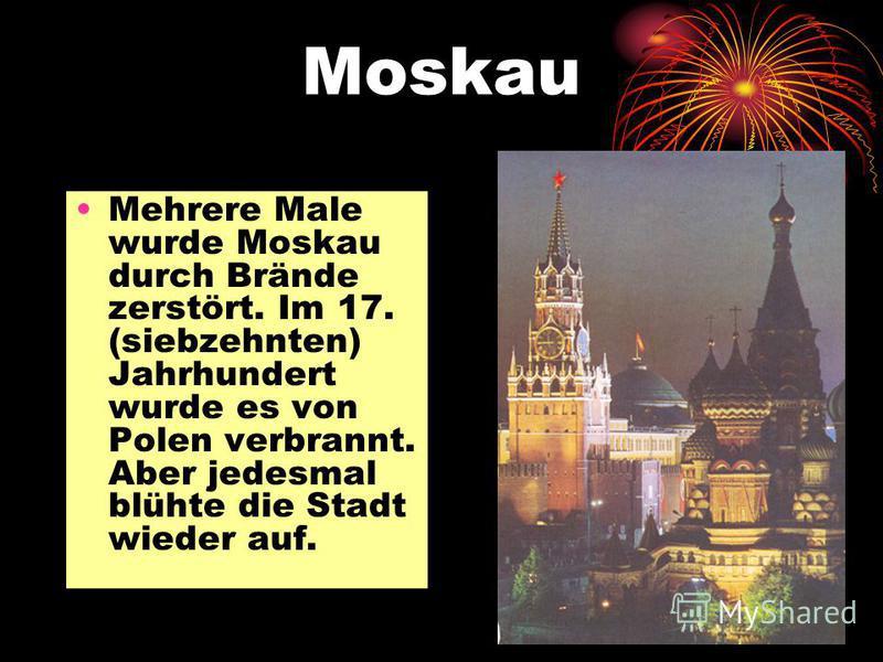 Moskau Mehrere Male wurde Moskau durch Brände zerstört. Im 17. (siebzehnten) Jahrhundert wurde es von Polen verbrannt. Aber jedesmal blühte die Stadt wieder auf.