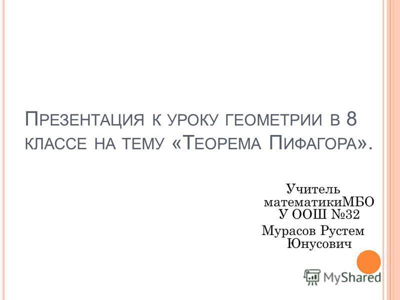П РЕЗЕНТАЦИЯ К УРОКУ ГЕОМЕТРИИ В 8 КЛАССЕ НА ТЕМУ «Т ЕОРЕМА П ИФАГОРА ». Учитель математикиМБО У ООШ 32 Мурасов Рустем Юнусович