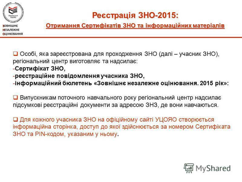 Реєстрація ЗНО-2015: Отримання Сертифікатів ЗНО та інформаційних матеріалів ЗОВНІШНЄ НЕЗАЛЕЖНЕ ОЦІНЮВАННЯ Особі, яка зареєстрована для проходження ЗНО (далі – учасник ЗНО), регіональний центр виготовляє та надсилає: -Сертифікат ЗНО, -реєстраційне пов