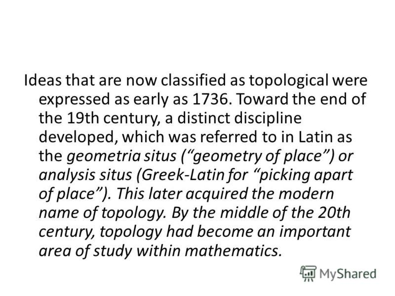 Ideas that are now classified as topological were expressed as early as 1736. Toward the end of the 19th century, a distinct discipline developed, which was referred to in Latin as the geometria situs (geometry of place) or analysis situs (Greek-Lati
