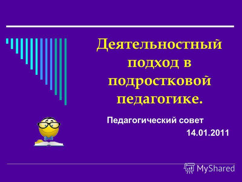Деятельностный подход в подростковой педагогике. Педагогический совет 14.01.2011