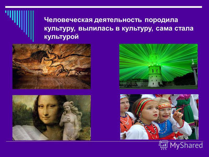 Человеческая деятельность породила культуру, вылилась в культуру, сама стала культурой