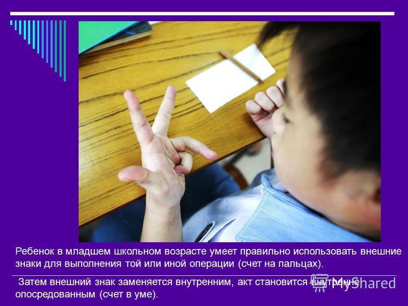 Ребенок в младшем школьном возрасте умеет правильно использовать внешние знаки для выполнения той или иной операции (счет на пальцах). Затем внешний знак заменяется внутренним, акт становится внутренне опосредованным (счет в уме).