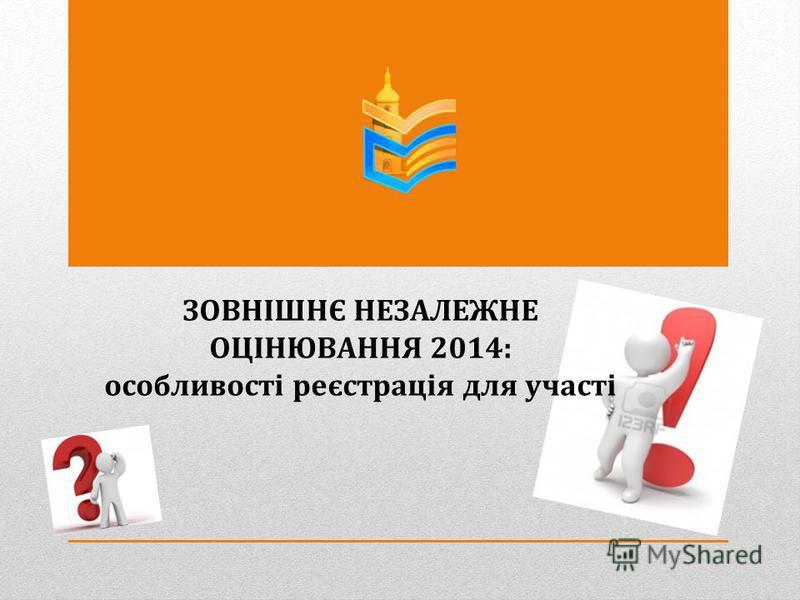 ЗОВНІШНЄ НЕЗАЛЕЖНЕ ОЦІНЮВАННЯ 2014: особливості реєстрація для участі