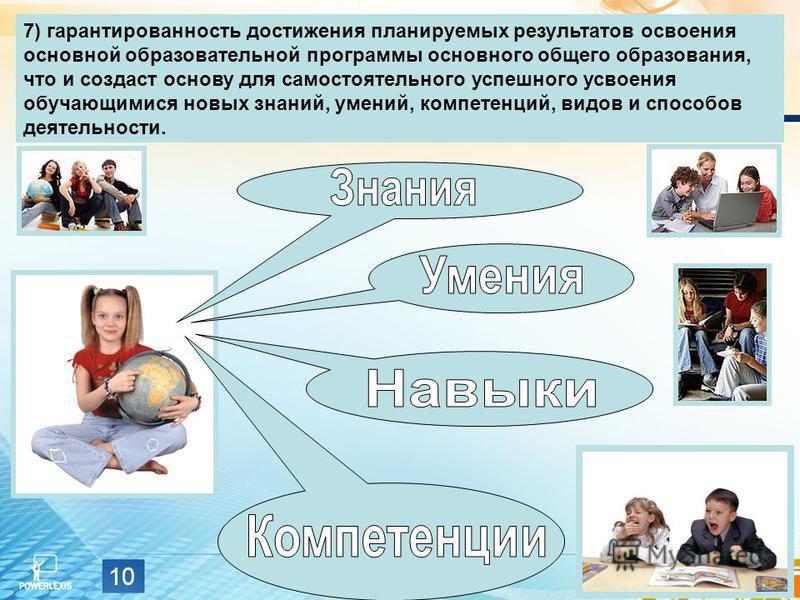 10 7) гарантированность достижения планируемых результатов освоения основной образовательной программы основного общего образования, что и создаст основу для самостоятельного успешного усвоения обучающимися новых знаний, умений, компетенций, видов и