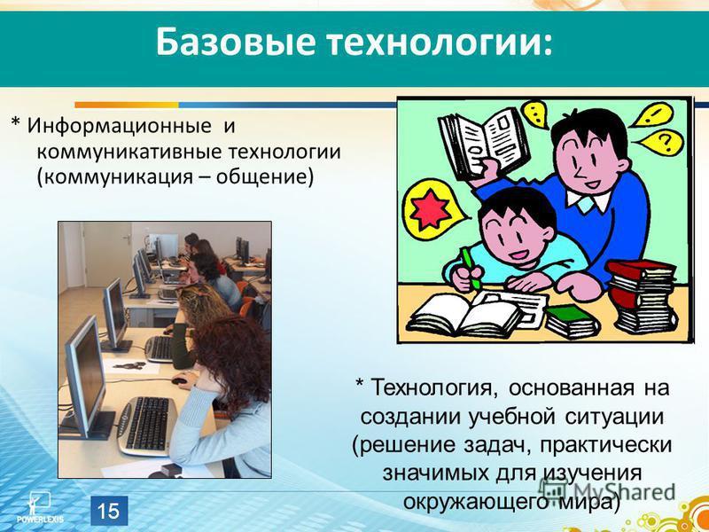 15 Базовые технологии: * Информационные и коммуникативные технологии (коммуникация – общение) * Технология, основанная на создании учебной ситуации (решение задач, практически значимых для изучения окружающего мира)