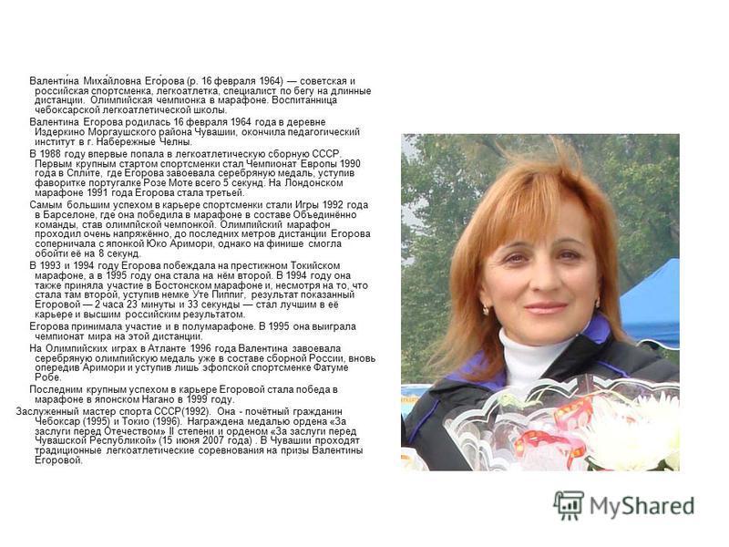 Валенти́на Миха́йловна Его́рова (р. 16 февраля 1964) советская и российская спортсменка, легкоатлетка, специалист по бегу на длинные дистанции. Олимпийская чемпионка в марафоне. Воспитанница чебоксарской легкоатлетической школы. Валентина Егорова род