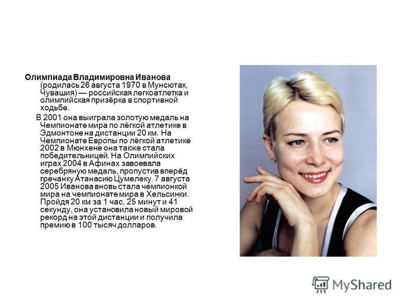 Олимпиада Владимировна Иванова (родилась 26 августа 1970 в Мунсютах, Чувашия) российская легкоатлетка и олимпийская призёрка в спортивной ходьбе. В 2001 она выиграла золотую медаль на Чемпионате мира по лёгкой атлетике в Эдмонтоне на дистанции 20 км.