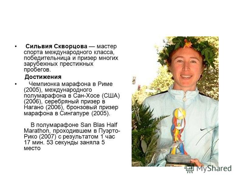 Сильвия Скворцова мастер спорта международного класса, победительница и призер многих зарубежных престижных пробегов. Достижения Чемпионка марафона в Риме (2005), международного полумарафона в Сан-Хосе (США) (2006), серебряный призер в Нагано (2006),