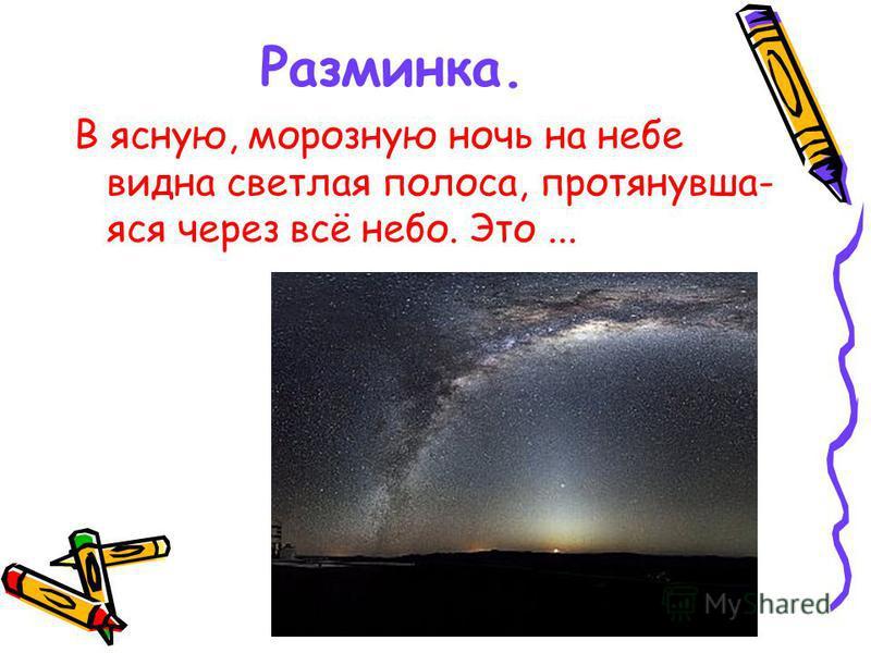 Разминка. В ясную, морозную ночь на небе видна светлая полоса, протянувшая ася через всё небо. Это...